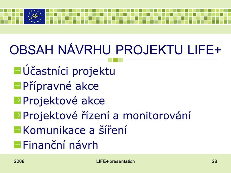 OBSAH NÁVRHU PROJEKTU LIFE+ Účastníci projektu Přípravné akce Projektové akce Projektové řízení a monitorování Komunikace a šíření Finanční návrh 2008LIFE+ presentation28