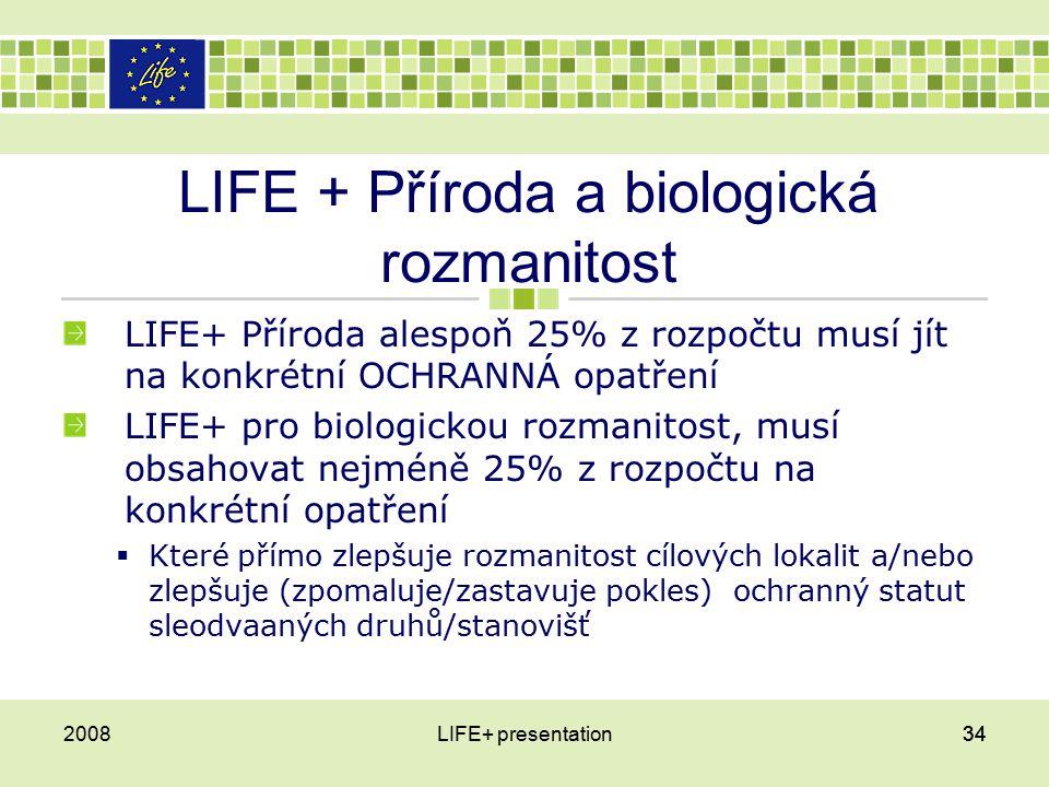 LIFE + Příroda a biologická rozmanitost LIFE+ Příroda alespoň 25% z rozpočtu musí jít na konkrétní OCHRANNÁ opatření LIFE+ pro biologickou rozmanitost, musí obsahovat nejméně 25% z rozpočtu na konkrétní opatření  Které přímo zlepšuje rozmanitost cílových lokalit a/nebo zlepšuje (zpomaluje/zastavuje pokles) ochranný statut sleodvaaných druhů/stanovišť 2008LIFE+ presentation34