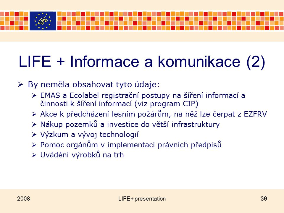 LIFE + Informace a komunikace (2)  By neměla obsahovat tyto údaje:  EMAS a Ecolabel registrační postupy na šíření informací a činnosti k šíření informací (viz program CIP)  Akce k předcházení lesním požárům, na něž lze čerpat z EZFRV  Nákup pozemků a investice do větší infrastruktury  Výzkum a vývoj technologií  Pomoc orgánům v implementaci právních předpisů  Uvádění výrobků na trh 2008LIFE+ presentation39