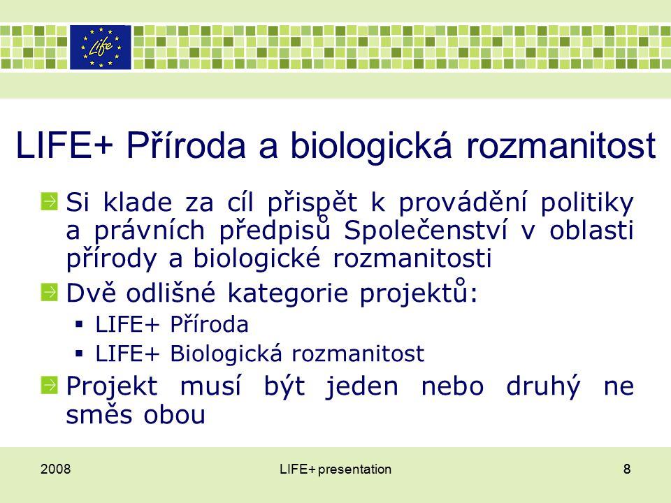 LIFE+ Příroda a biologická rozmanitost Si klade za cíl přispět k provádění politiky a právních předpisů Společenství v oblasti přírody a biologické rozmanitosti Dvě odlišné kategorie projektů:  LIFE+ Příroda  LIFE+ Biologická rozmanitost Projekt musí být jeden nebo druhý ne směs obou 2008LIFE+ presentation88