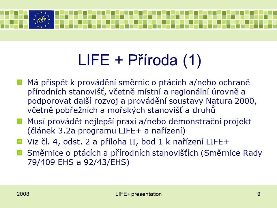 LIFE + Příroda (1) Má přispět k provádění směrnic o ptácích a/nebo ochraně přírodních stanovišť, včetně místní a regionální úrovně a podporovat další rozvoj a provádění soustavy Natura 2000, včetně pobřežních a mořských stanovišť a druhů Musí provádět nejlepší praxi a/nebo demonstrační projekt (článek 3.2a programu LIFE+ a nařízení) Viz čl.