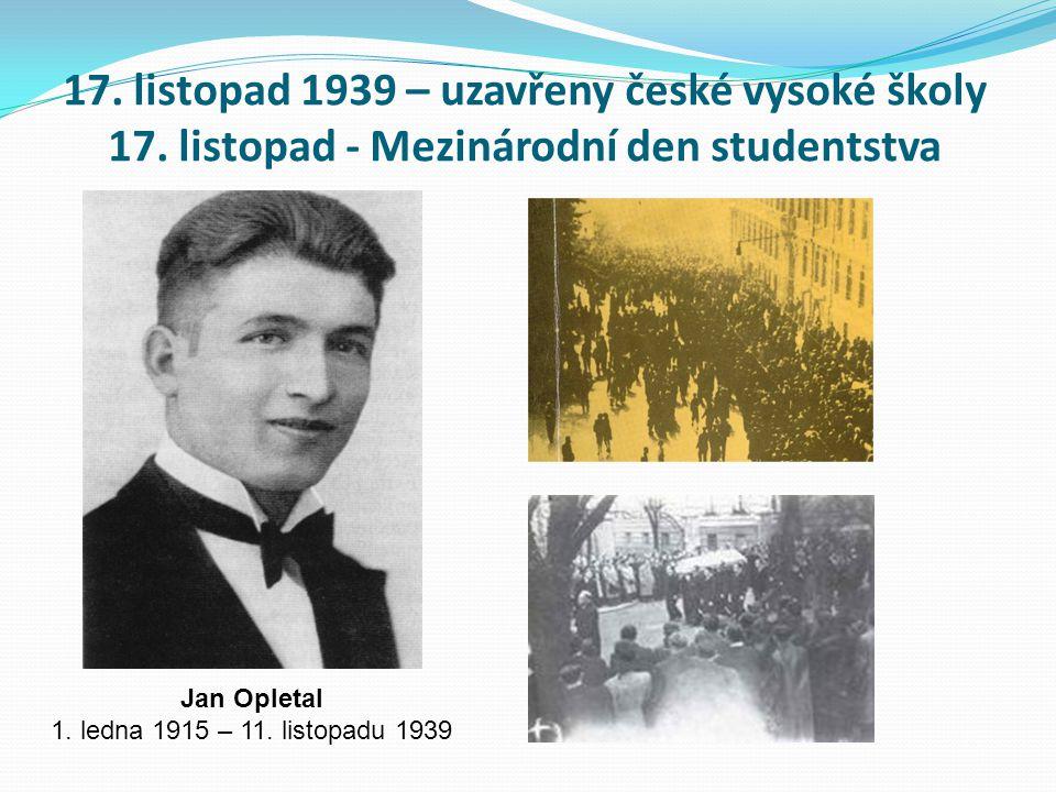 17. listopad 1939 – uzavřeny české vysoké školy 17. listopad - Mezinárodní den studentstva Jan Opletal 1. ledna 1915 – 11. listopadu 1939