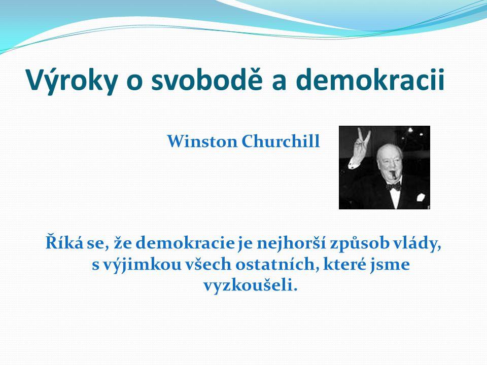 Výroky o svobodě a demokracii Winston Churchill Říká se, že demokracie je nejhorší způsob vlády, s výjimkou všech ostatních, které jsme vyzkoušeli.