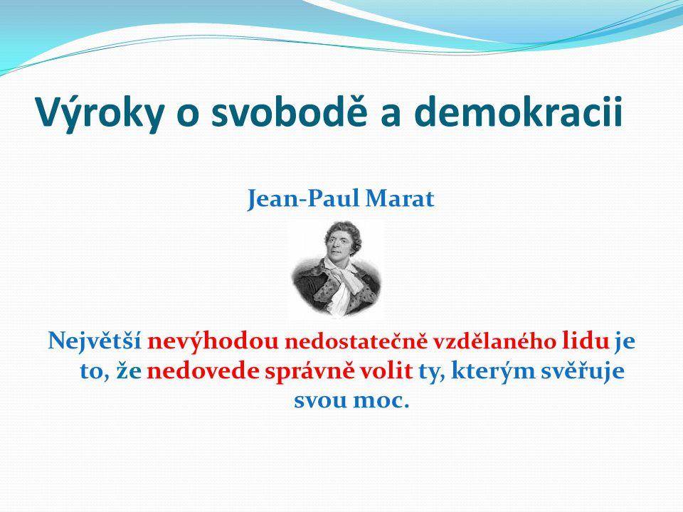 Výroky o svobodě a demokracii Jean-Paul Marat Největší nevýhodou nedostatečně vzdělaného lidu je to, že nedovede správně volit ty, kterým svěřuje svou
