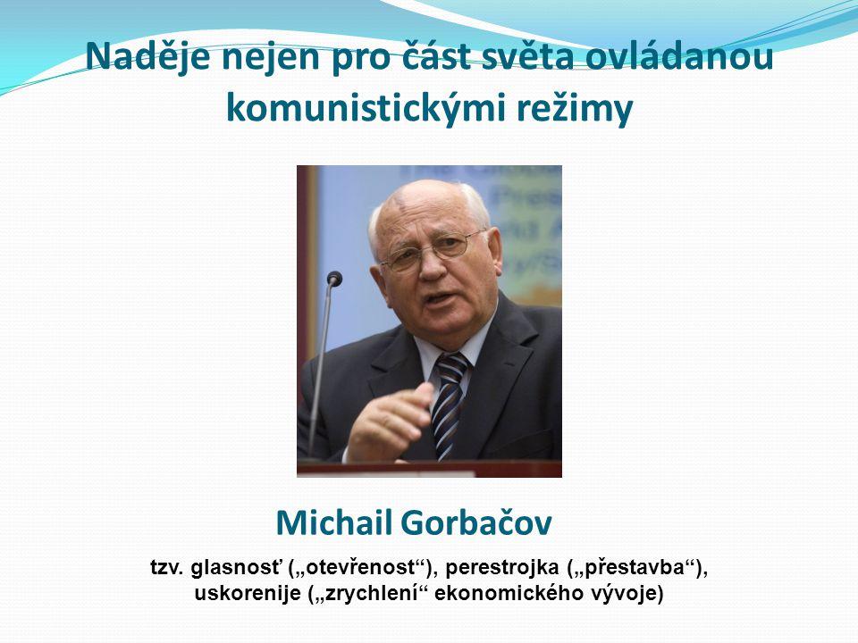 """Naděje nejen pro část světa ovládanou komunistickými režimy Michail Gorbačov tzv. glasnosť (""""otevřenost""""), perestrojka (""""přestavba""""), uskorenije (""""zry"""