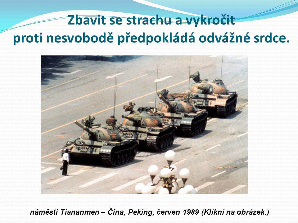 . Zbavit se strachu a vykročit proti nesvobodě předpokládá odvážné srdce. náměstí Tiananmen – Čína, Peking, červen 1989 (Klikni na obrázek.)