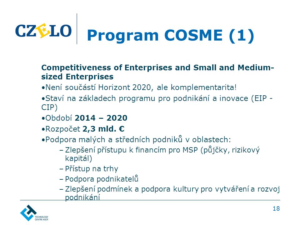 Program COSME (1) Competitiveness of Enterprises and Small and Medium- sized Enterprises Není součástí Horizont 2020, ale komplementarita.