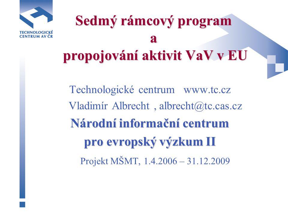 Sedmý rámcový program a propojování aktivit VaV v EU Technologické centrum www.tc.cz Vladimír Albrecht, albrecht@tc.cas.cz Národní informační centrum pro evropský výzkum II Projekt MŠMT, 1.4.2006 – 31.12.2009