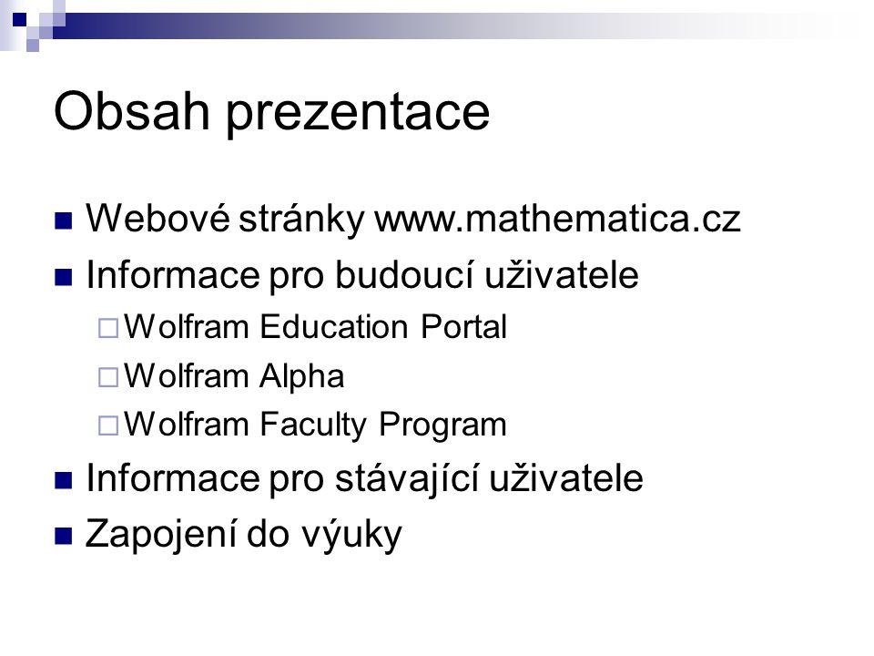 Obsah prezentace Webové stránky www.mathematica.cz Informace pro budoucí uživatele  Wolfram Education Portal  Wolfram Alpha  Wolfram Faculty Progra