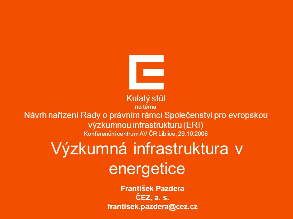 Výzkumná infrastruktura v energetice František Pazdera ČEZ, a. s. frantisek.pazdera@cez.cz Kulatý stůl na téma Návrh nařízení Rady o právním rámci Spo