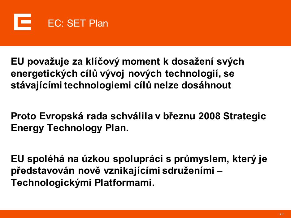 14 EC: SET Plan EU považuje za klíčový moment k dosažení svých energetických cílů vývoj nových technologií, se stávajícími technologiemi cílů nelze dosáhnout Proto Evropská rada schválila v březnu 2008 Strategic Energy Technology Plan.