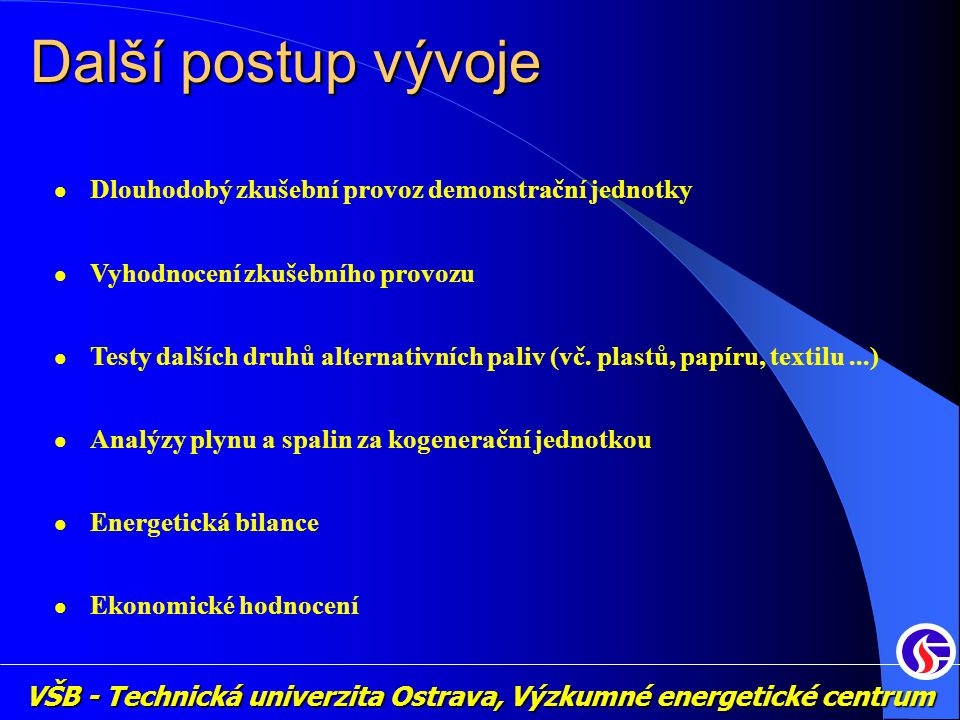 VŠB - Technická univerzita Ostrava, Výzkumné energetické centrum Další postup vývoje Dlouhodobý zkušební provoz demonstrační jednotky Vyhodnocení zkušebního provozu Testy dalších druhů alternativních paliv (vč.