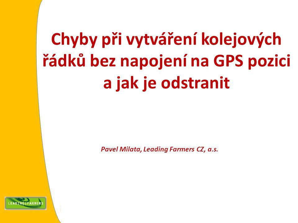 Chyby při vytváření kolejových řádků bez napojení na GPS pozici a jak je odstranit Pavel Milata, Leading Farmers CZ, a.s.