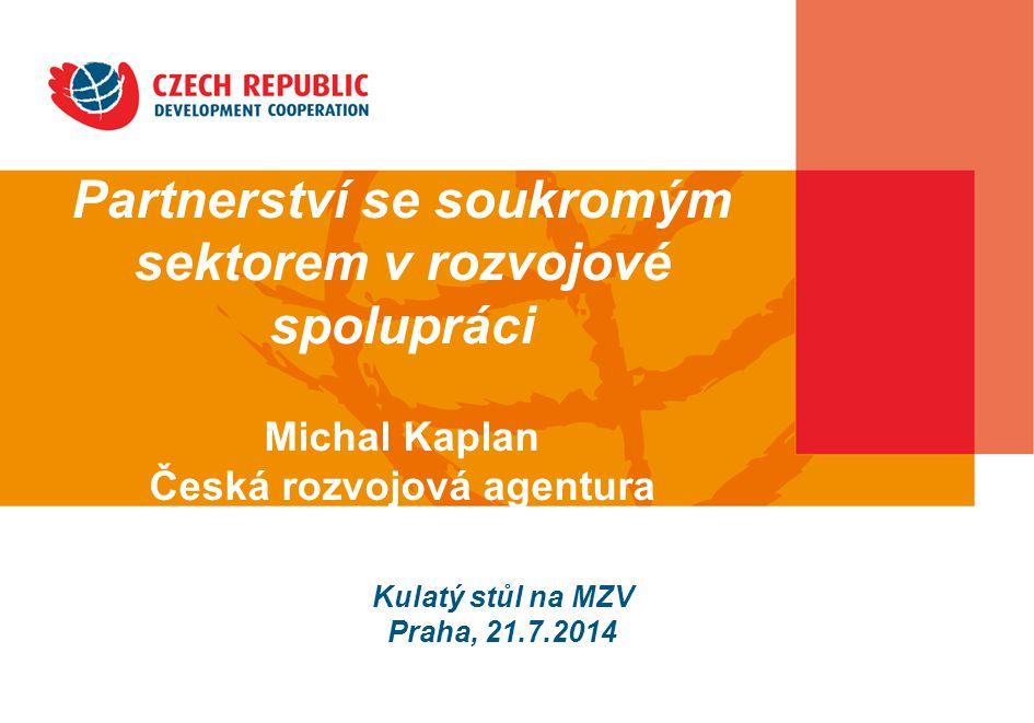 Partnerství se soukromým sektorem v rozvojové spolupráci Michal Kaplan Česká rozvojová agentura Kulatý stůl na MZV Praha, 21.7.2014