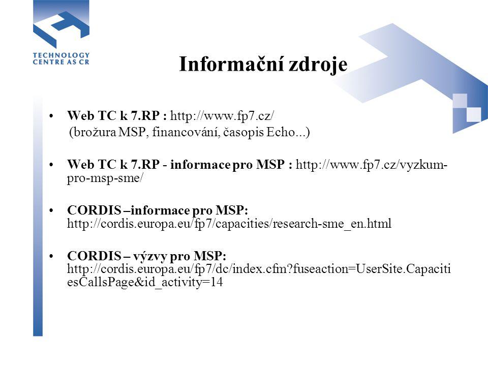 Informační zdroje Web TC k 7.RP : http://www.fp7.cz/ (brožura MSP, financování, časopis Echo...) Web TC k 7.RP - informace pro MSP : http://www.fp7.cz/vyzkum- pro-msp-sme/ CORDIS –informace pro MSP: http://cordis.europa.eu/fp7/capacities/research-sme_en.html CORDIS – výzvy pro MSP: http://cordis.europa.eu/fp7/dc/index.cfm fuseaction=UserSite.Capaciti esCallsPage&id_activity=14