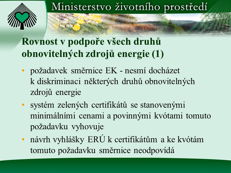 Rovnost v podpoře všech druhů obnovitelných zdrojů energie (1) požadavek směrnice EK - nesmí docházet k diskriminaci některých druhů obnovitelných zdrojů energie systém zelených certifikátů se stanovenými minimálními cenami a povinnými kvótami tomuto požadavku vyhovuje návrh vyhlášky ERÚ k certifikátům a ke kvótám tomuto požadavku směrnice neodpovídá