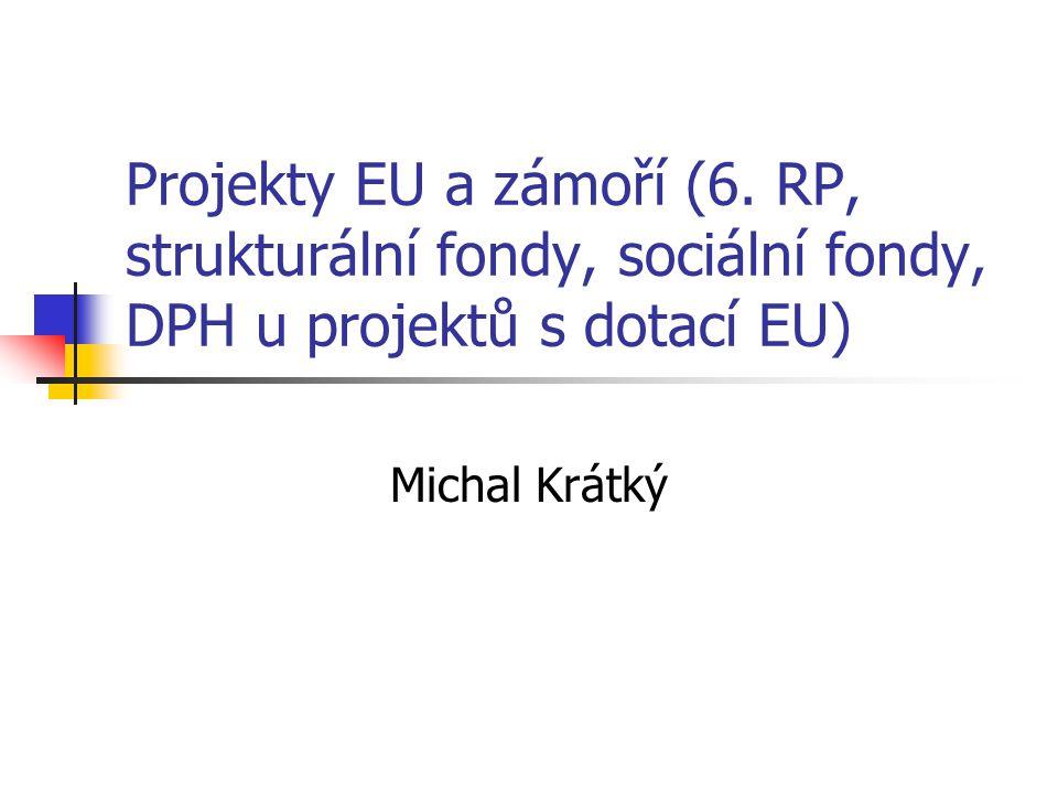 Projekty EU a zámoří (6. RP, strukturální fondy, sociální fondy, DPH u projektů s dotací EU) Michal Krátký