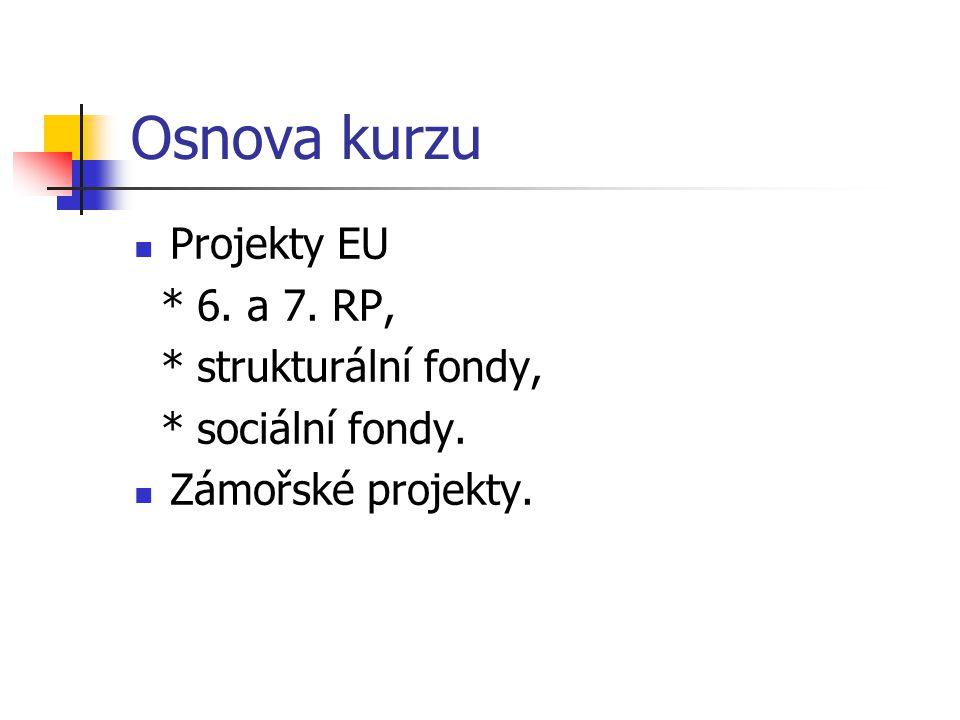 Osnova kurzu Projekty EU * 6. a 7. RP, * strukturální fondy, * sociální fondy. Zámořské projekty.