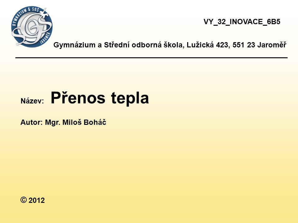 Gymnázium a Střední odborná škola, Lužická 423, 551 23 Jaroměř Název: Přenos tepla Autor: Mgr. Miloš Boháč © 2012 VY_32_INOVACE_6B5