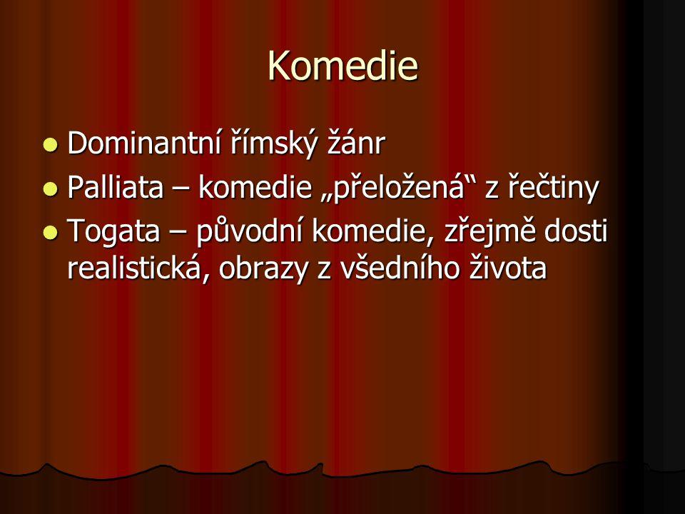 """Komedie Dominantní římský žánr Dominantní římský žánr Palliata – komedie """"přeložená z řečtiny Palliata – komedie """"přeložená z řečtiny Togata – původní komedie, zřejmě dosti realistická, obrazy z všedního života Togata – původní komedie, zřejmě dosti realistická, obrazy z všedního života"""