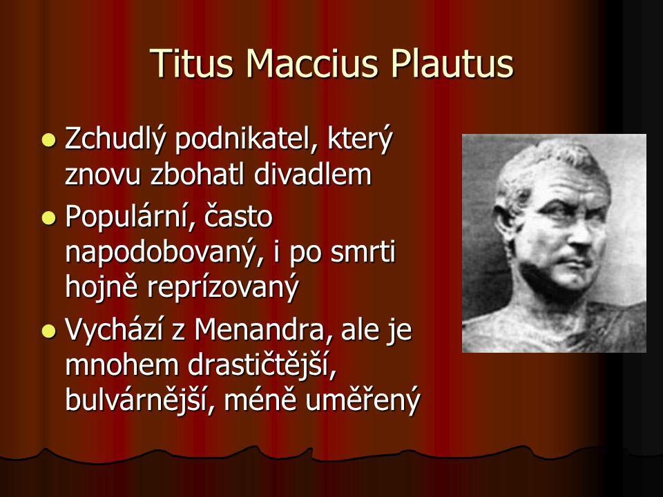 Titus Maccius Plautus Zchudlý podnikatel, který znovu zbohatl divadlem Zchudlý podnikatel, který znovu zbohatl divadlem Populární, často napodobovaný, i po smrti hojně reprízovaný Populární, často napodobovaný, i po smrti hojně reprízovaný Vychází z Menandra, ale je mnohem drastičtější, bulvárnější, méně uměřený Vychází z Menandra, ale je mnohem drastičtější, bulvárnější, méně uměřený