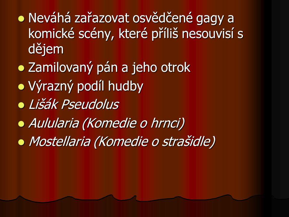 Neváhá zařazovat osvědčené gagy a komické scény, které příliš nesouvisí s dějem Neváhá zařazovat osvědčené gagy a komické scény, které příliš nesouvisí s dějem Zamilovaný pán a jeho otrok Zamilovaný pán a jeho otrok Výrazný podíl hudby Výrazný podíl hudby Lišák Pseudolus Lišák Pseudolus Aulularia (Komedie o hrnci) Aulularia (Komedie o hrnci) Mostellaria (Komedie o strašidle) Mostellaria (Komedie o strašidle)