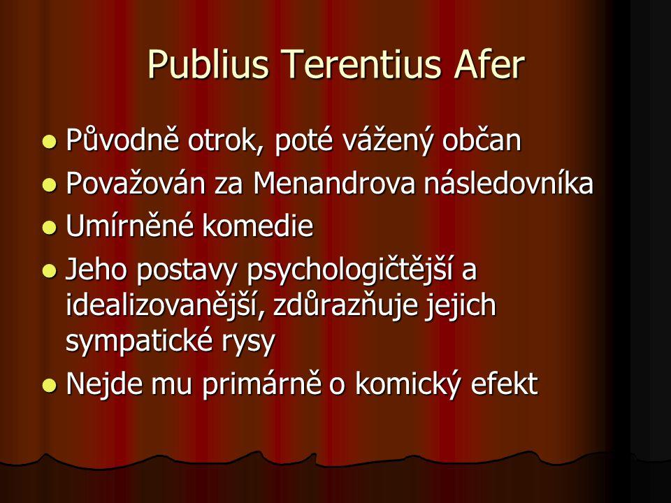 Publius Terentius Afer Původně otrok, poté vážený občan Původně otrok, poté vážený občan Považován za Menandrova následovníka Považován za Menandrova