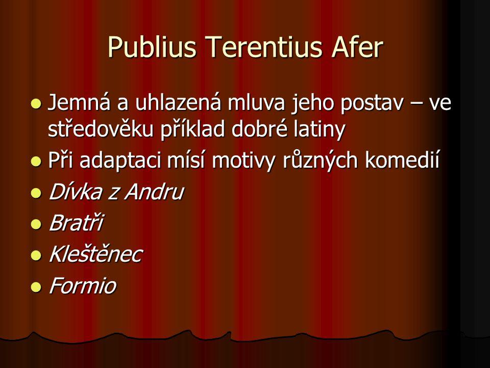 Publius Terentius Afer Jemná a uhlazená mluva jeho postav – ve středověku příklad dobré latiny Jemná a uhlazená mluva jeho postav – ve středověku příklad dobré latiny Při adaptaci mísí motivy různých komedií Při adaptaci mísí motivy různých komedií Dívka z Andru Dívka z Andru Bratři Bratři Kleštěnec Kleštěnec Formio Formio