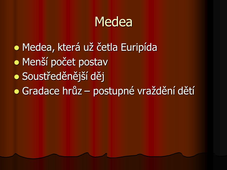 Medea Medea, která už četla Euripída Medea, která už četla Euripída Menší počet postav Menší počet postav Soustředěnější děj Soustředěnější děj Gradace hrůz – postupné vraždění dětí Gradace hrůz – postupné vraždění dětí