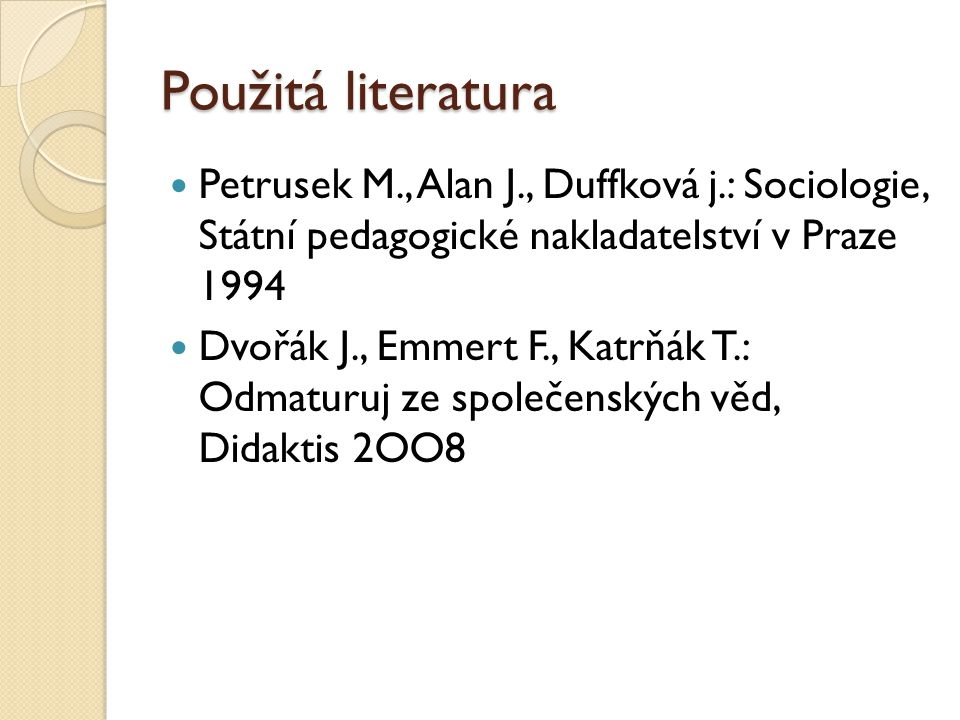 Použitá literatura Petrusek M., Alan J., Duffková j.: Sociologie, Státní pedagogické nakladatelství v Praze 1994 Dvořák J., Emmert F., Katrňák T.: Odmaturuj ze společenských věd, Didaktis 2OO8