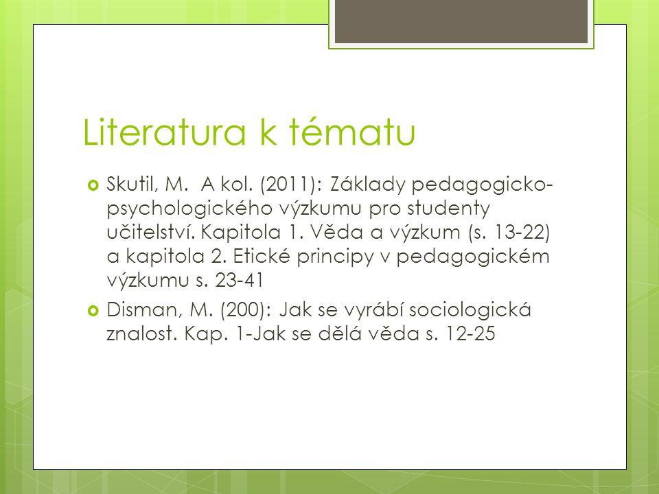 Literatura k tématu  Skutil, M. A kol. (2011): Základy pedagogicko- psychologického výzkumu pro studenty učitelství. Kapitola 1. Věda a výzkum (s. 13