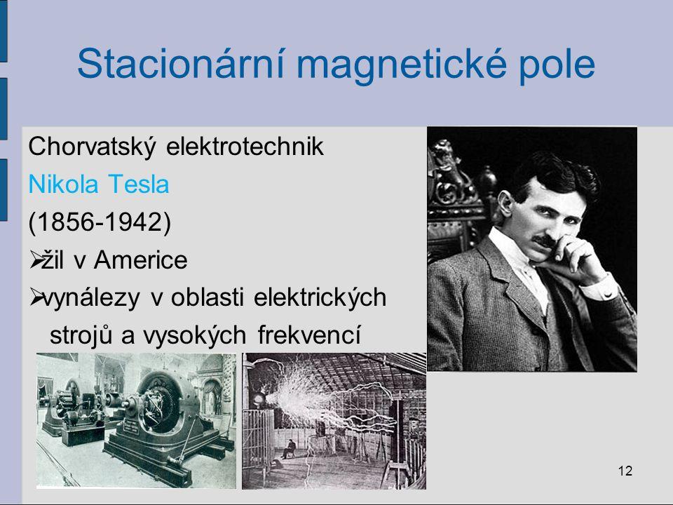 Stacionární magnetické pole Chorvatský elektrotechnik Nikola Tesla (1856-1942)  žil v Americe  vynálezy v oblasti elektrických strojů a vysokých frekvencí 12
