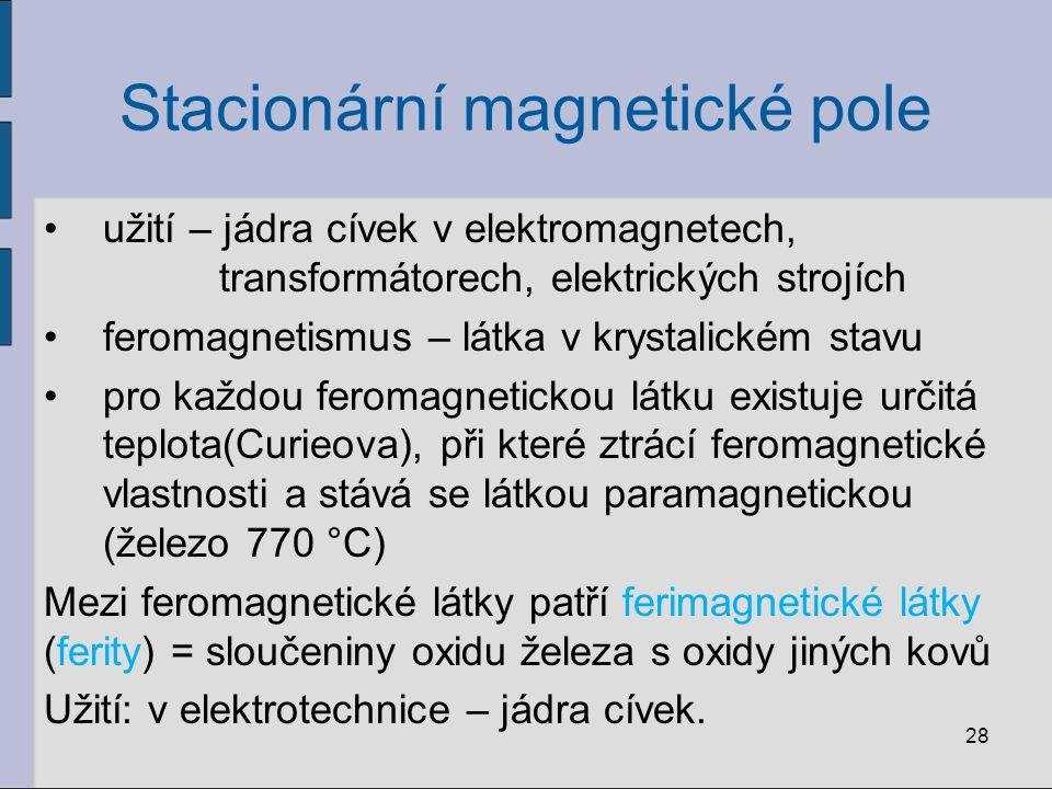 Stacionární magnetické pole užití – jádra cívek v elektromagnetech, transformátorech, elektrických strojích feromagnetismus – látka v krystalickém stavu pro každou feromagnetickou látku existuje určitá teplota(Curieova), při které ztrácí feromagnetické vlastnosti a stává se látkou paramagnetickou (železo 770 °C) Mezi feromagnetické látky patří ferimagnetické látky (ferity) = sloučeniny oxidu železa s oxidy jiných kovů Užití: v elektrotechnice – jádra cívek.