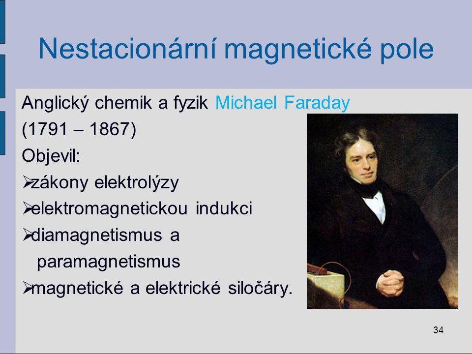 Nestacionární magnetické pole Anglický chemik a fyzik Michael Faraday (1791 – 1867) Objevil:  zákony elektrolýzy  elektromagnetickou indukci  diamagnetismus a paramagnetismus  magnetické a elektrické siločáry.