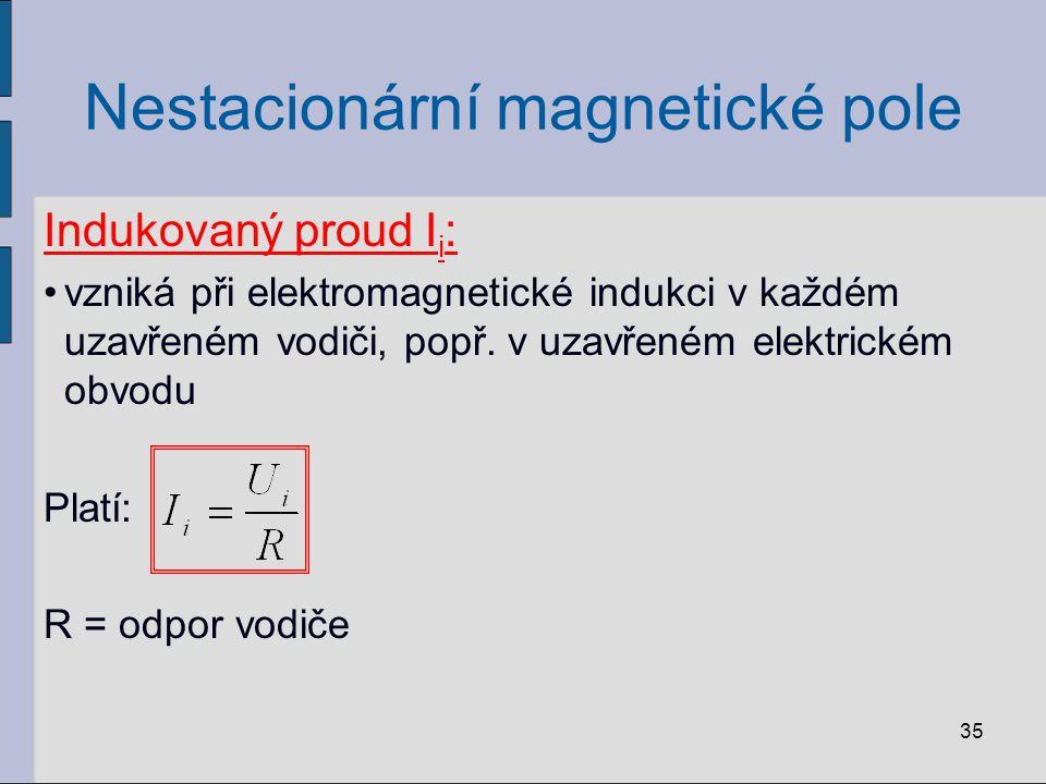 Nestacionární magnetické pole Indukovaný proud I i : vzniká při elektromagnetické indukci v každém uzavřeném vodiči, popř.