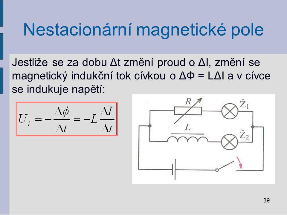 Nestacionární magnetické pole Jestliže se za dobu Δt změní proud o ΔI, změní se magnetický indukční tok cívkou o ΔФ = LΔI a v cívce se indukuje napětí: 39