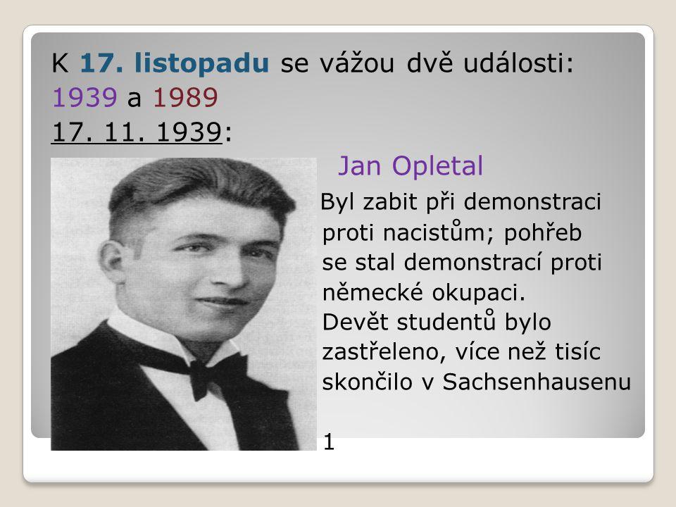 K 17. listopadu se vážou dvě události: 1939 a 1989 17. 11. 1939: Jan Opletal Byl zabit při demonstraci proti nacistům; pohřeb se stal demonstrací prot