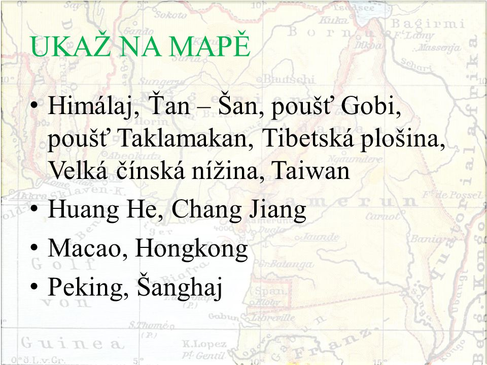 UKAŽ NA MAPĚ Himálaj, Ťan – Šan, poušť Gobi, poušť Taklamakan, Tibetská plošina, Velká čínská nížina, Taiwan Huang He, Chang Jiang Macao, Hongkong Peking, Šanghaj