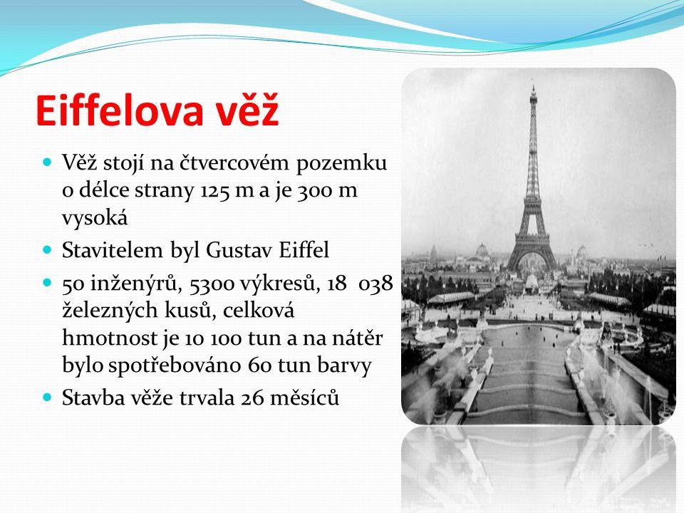 Eiffelova věž Věž stojí na čtvercovém pozemku o délce strany 125 m a je 300 m vysoká Stavitelem byl Gustav Eiffel 50 inženýrů, 5300 výkresů, 18 038 železných kusů, celková hmotnost je 10 100 tun a na nátěr bylo spotřebováno 60 tun barvy Stavba věže trvala 26 měsíců