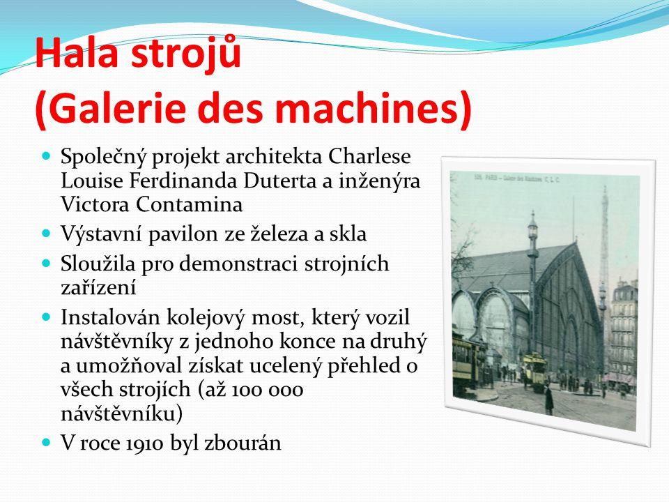 Hala strojů (Galerie des machines) Společný projekt architekta Charlese Louise Ferdinanda Duterta a inženýra Victora Contamina Výstavní pavilon ze železa a skla Sloužila pro demonstraci strojních zařízení Instalován kolejový most, který vozil návštěvníky z jednoho konce na druhý a umožňoval získat ucelený přehled o všech strojích (až 100 000 návštěvníku) V roce 1910 byl zbourán