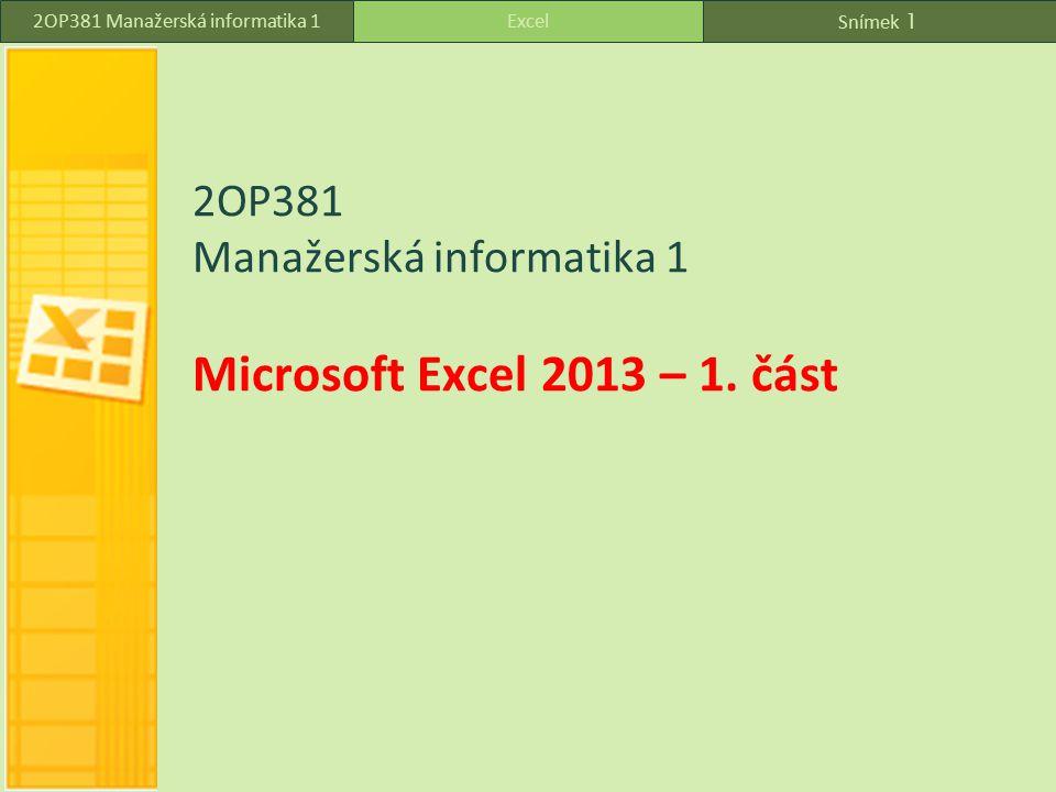 Snímek 1 Excel2OP381 Manažerská informatika 1 2OP381 Manažerská informatika 1 Microsoft Excel 2013 – 1.