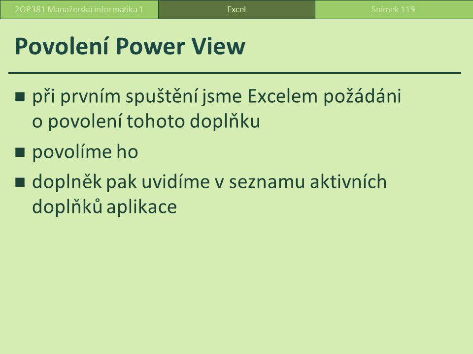 Povolení Power View při prvním spuštění jsme Excelem požádáni o povolení tohoto doplňku povolíme ho doplněk pak uvidíme v seznamu aktivních doplňků aplikace ExcelSnímek 1192OP381 Manažerská informatika 1