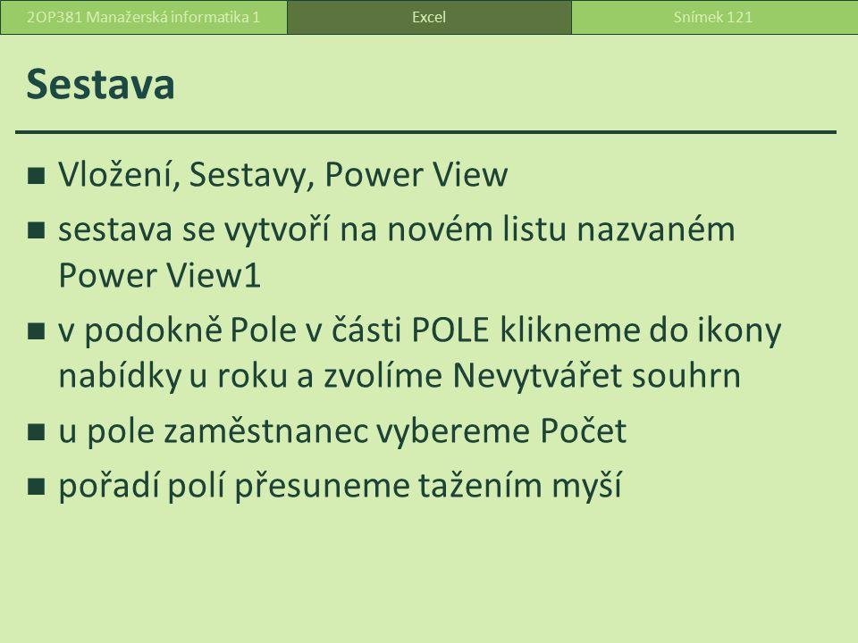 Sestava Vložení, Sestavy, Power View sestava se vytvoří na novém listu nazvaném Power View1 v podokně Pole v části POLE klikneme do ikony nabídky u roku a zvolíme Nevytvářet souhrn u pole zaměstnanec vybereme Počet pořadí polí přesuneme tažením myší ExcelSnímek 1212OP381 Manažerská informatika 1