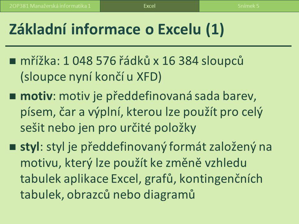 Základní informace o Excelu (1) mřížka: 1 048 576 řádků x 16 384 sloupců (sloupce nyní končí u XFD) motiv: motiv je předdefinovaná sada barev, písem, čar a výplní, kterou lze použít pro celý sešit nebo jen pro určité položky styl: styl je předdefinovaný formát založený na motivu, který lze použít ke změně vzhledu tabulek aplikace Excel, grafů, kontingenčních tabulek, obrazců nebo diagramů ExcelSnímek 52OP381 Manažerská informatika 1