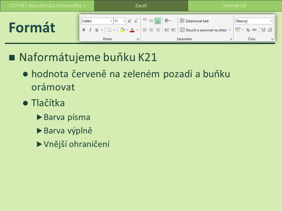 Formát Naformátujeme buňku K21 hodnota červeně na zeleném pozadí a buňku orámovat Tlačítka  Barva písma  Barva výplně  Vnější ohraničení ExcelSnímek 582OP381 Manažerská informatika 1