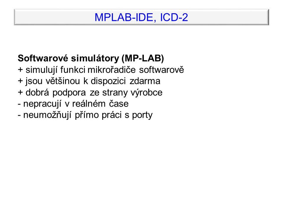 MPLAB-IDE, ICD-2 Hardwarové emulátory (IDEA) + hardwarová emulace funkce v reálném čase + podporuje přímou práci s porty + možnost ladění programu na reálném hardware - podpora jen několika typů mikrořadičů - nerespektují reálné vlastnosti mikrořadiče - cena