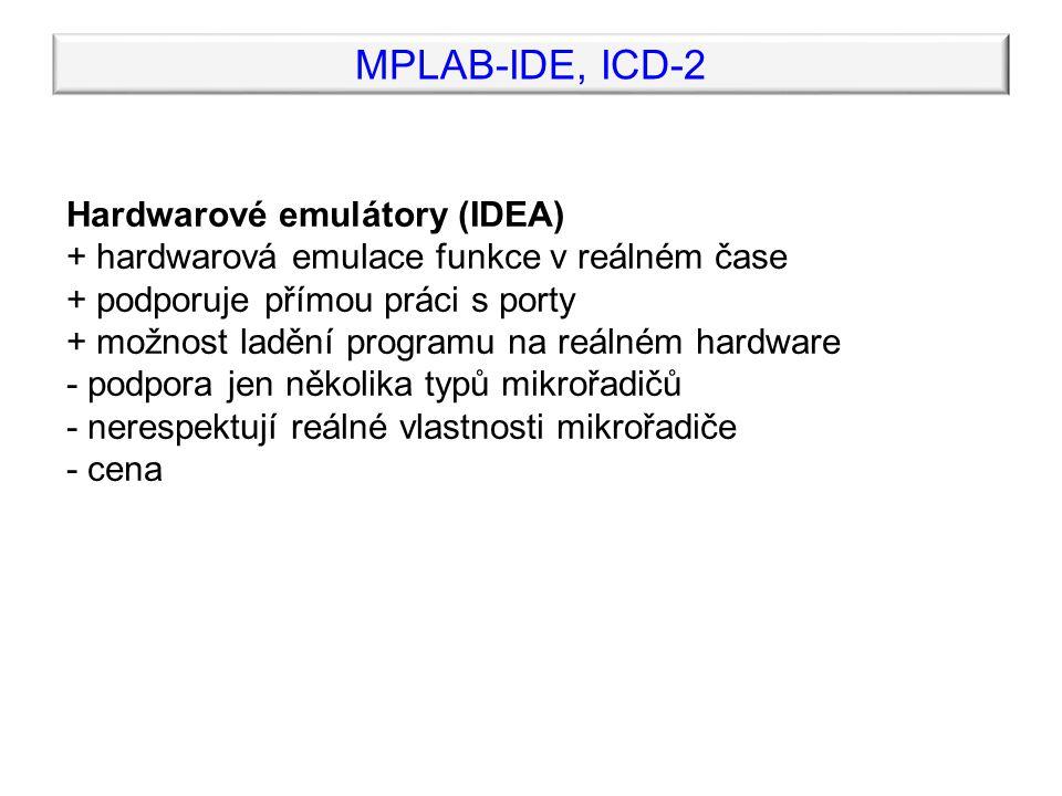 MPLAB-IDE, ICD-2 In-Circuit Debuggery (MPLAB ICD2) + emulace přímo na čipu reálného mikrořadiče v reálném čase + možnost ladění programu na reálném hardware + respektují reálné vlastnosti mikrořadiče + dobrá podpora ze strany výrobce + programování mikrořadiče přímo z prostředí MPLAB IDE - levné typy nepodporují všechny typy mikrořadičů, mají některá nepříjemná omezení při debuggingu - potřebují k činnosti část systémových prostředků a dva piny I/O portu