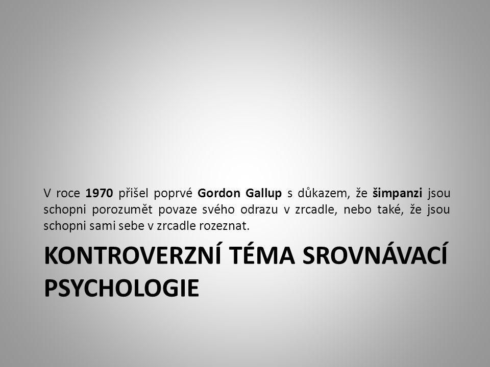 KONTROVERZNÍ TÉMA SROVNÁVACÍ PSYCHOLOGIE V roce 1970 přišel poprvé Gordon Gallup s důkazem, že šimpanzi jsou schopni porozumět povaze svého odrazu v zrcadle, nebo také, že jsou schopni sami sebe v zrcadle rozeznat.
