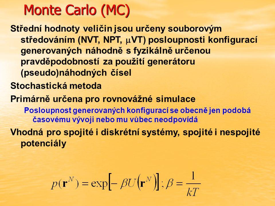 Monte Carlo (MC) Střední hodnoty veličin jsou určeny souborovým středováním (NVT, NPT,  VT) posloupnosti konfigurací generovaných náhodně s fyzikálně určenou pravděpodobností za použití generátoru (pseudo)náhodných čísel Stochastická metoda Primárně určena pro rovnovážné simulace Posloupnost generovaných konfigurací se obecně jen podobá časovému vývoji nebo mu vůbec neodpovídá Vhodná pro spojité i diskrétní systémy, spojité i nespojité potenciály