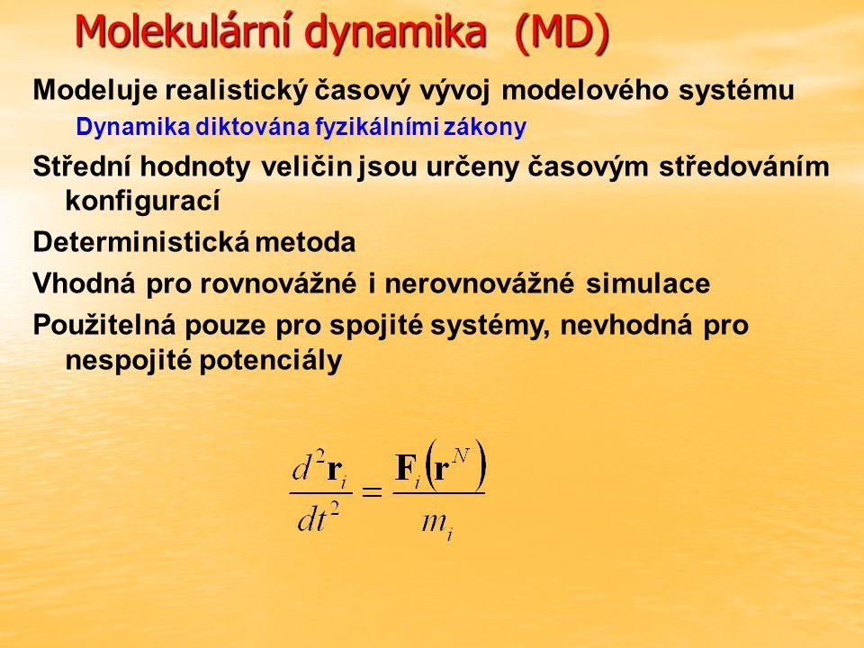 Molekulární dynamika (MD) Modeluje realistický časový vývoj modelového systému Dynamika diktována fyzikálními zákony Střední hodnoty veličin jsou určeny časovým středováním konfigurací Deterministická metoda Vhodná pro rovnovážné i nerovnovážné simulace Použitelná pouze pro spojité systémy, nevhodná pro nespojité potenciály